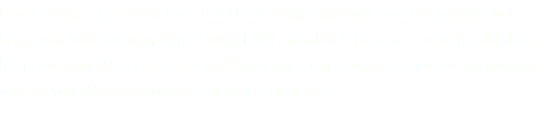 Derek's built an eclectic roster of clients which includes notable brands such as Samsung, Volkswagen, United Way, BMO and CMHA, to name a few. In addition to his professional successes, Derek's work has earned praise and honors from his peers within the advertising and design industries.